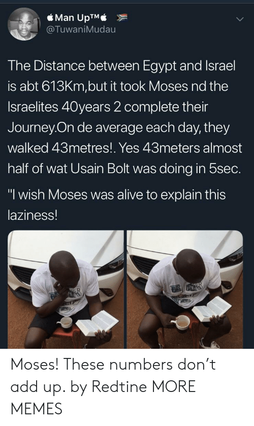 """Moses: Man UpTM  TuwaniMudau  he Distance between Egypt and Israel  is abt 613Km,but it took Moses nd the  Israelites 40years 2 complete their  Journey On de average each day, they  walked 43metres!. Yes 43meters almost  half of wat Usain Bolt was doing in 5sec.  """"1 wish Moses was alive to explain this  laziness! Moses! These numbers don't add up. by Redtine MORE MEMES"""