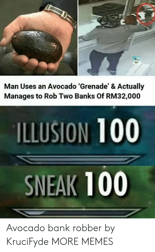 Robber: Man Uses an Avocado 'Grenade' & Actually  Manages to Rob Two Banks Of RM32,000  ILLUSION 100  SNEAK 100 Avocado bank robber by KruciFyde MORE MEMES