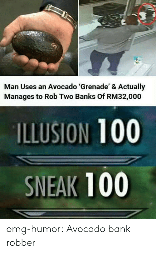 Robber: Man Uses an Avocado 'Grenade' & Actually  Manages to Rob Two Banks Of RM32,000  ILLUSION 100  SNEAK 100 omg-humor:  Avocado bank robber