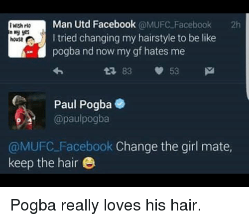 Be Like, Facebook, and Soccer: Man Utd Facebook  @MUFC Facebook  2h  iWish rio  n yes  I tried changing my hairstyle to be like  house  A- pogba nd now my gf hates me  83 53 M  Paul Pogba  @paul pogba  @MUFC Facebook  Change the girl mate,  keep the hair e Pogba really loves his hair.