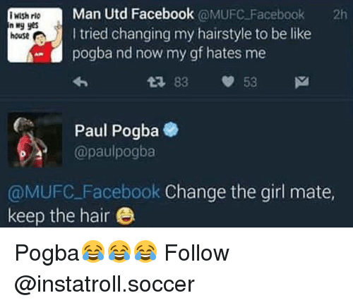 Be Like, Facebook, and Memes: Man Utd Facebook  @MUFC Facebook  2h  iWish rio  n yes  I tried changing my hairstyle to be like  house  pogba nd now my gf hates me  83 53 M  Paul Pogba  @paulpogba  @MUFC Facebook Change the girl mate  keep the hair Pogba😂😂😂 Follow @instatroll.soccer