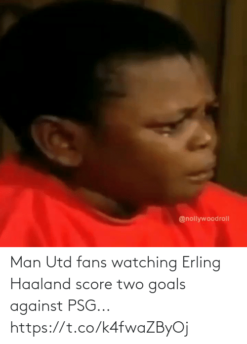 man utd: Man Utd fans watching Erling Haaland score two goals against PSG... https://t.co/k4fwaZByOj