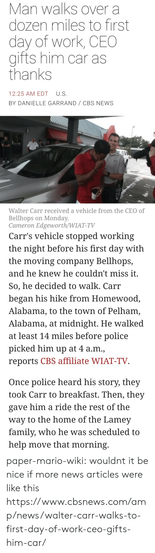 Mario Wiki: Man walks over a  dozen miles to first  day of work, CEO  gifts him car as  thanks  12:25 AM EDT U.S  BY DANIELLE GARRAND CBS NEWS  Walter Carr received a vehicle from the CEO of  Bellhops on Monday  Cameron Edgeworth/WIAT-TV   Carr's vehicle stopped working  the night before his first day with  the moving company Bellhops,  and he knew he couldn't miss it  So, he decided to walk. Carr  began his hike from Homewood  Alabama, to the town of Pelham,  Alabama, at midnight. He walked  at least 14 miles before police  picked him up at 4 a.m.,  reports CBS affiliate WIAT-TV  Once police heard his story, they  took Carr to breakfast. Then, they  gave him a ride the rest of the  way to the home of the Lamev  family, who he was scheduled to  help move that morning paper-mario-wiki:  wouldnt it be nice if more news articles were like this  https://www.cbsnews.com/amp/news/walter-carr-walks-to-first-day-of-work-ceo-gifts-him-car/