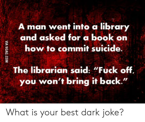 """the librarian: man went into a library  and asked for a book on  how to commit suicide  The librarian said: """"Fuck off  you won't bring it back."""" What is your best dark joke?"""