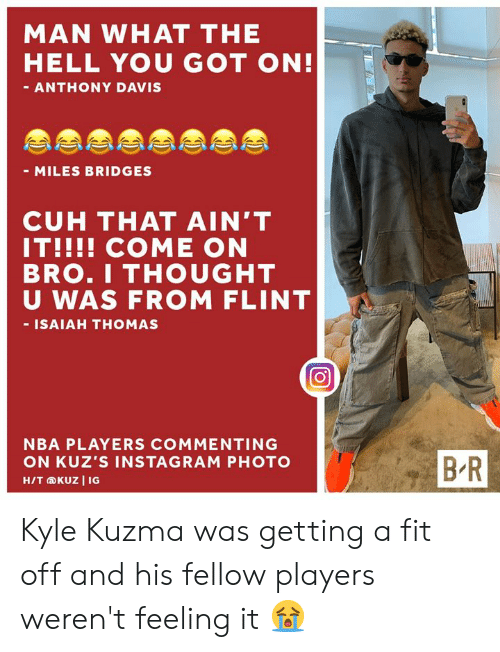Isaiah Thomas: MAN WHAT THE  HELL YOU GOT ON!  - ANTHONY DAVIS  - MILES BRIDGES  CUH THAT AIN'T  IT!!!! COME ON  BRO.I THOUGHT  U WAS FROM FLINT  - ISAIAH THOMAS  NBA PLAYERS COMMENTING  BR  ON KUZ'S INSTAGRAM PHOTO  H/T KUZ I IG Kyle Kuzma was getting a fit off and his fellow players weren't feeling it 😭
