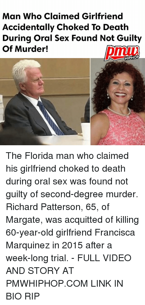 Florida Man, Memes, and Sex: Man Who Claimed Girlfriend  Accidentally Choked To Death  During Oral Sex Found Not Guilty  Of Murder!  HIPHOP The Florida man who claimed his girlfriend choked to death during oral sex was found not guilty of second-degree murder. Richard Patterson, 65, of Margate, was acquitted of killing 60-year-old girlfriend Francisca Marquinez in 2015 after a week-long trial. - FULL VIDEO AND STORY AT PMWHIPHOP.COM LINK IN BIO RIP