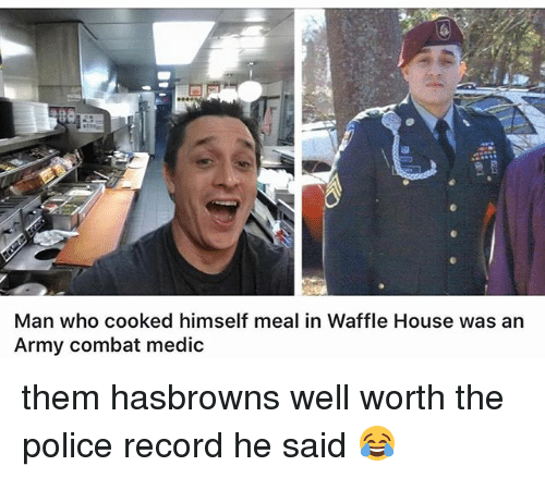 Memes, Police, and Waffle House: Man who cooked himself meal in Waffle House was an  Army combat medic them hasbrowns well worth the police record he said 😂