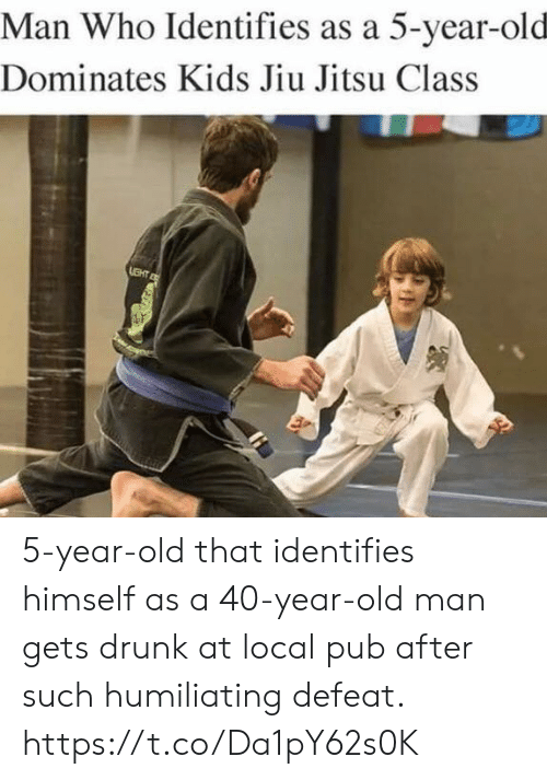 40 year: Man Who Identifies as a 5-year-old  Dominates Kids Jiu Jitsu Class 5-year-old that identifies himself as a 40-year-old man gets drunk at local pub after such humiliating defeat. https://t.co/Da1pY62s0K