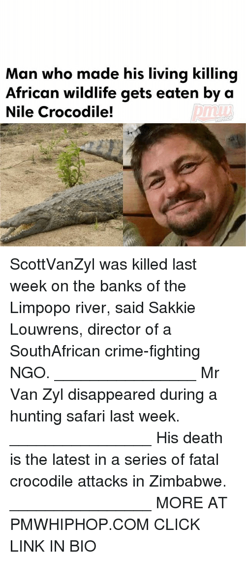 fatality: Man who made his living killing  African wildlife gets eaten by a  Nile Crocodile!  HIPHOP ScottVanZyl was killed last week on the banks of the Limpopo river, said Sakkie Louwrens, director of a SouthAfrican crime-fighting NGO. ________________ Mr Van Zyl disappeared during a hunting safari last week. ________________ His death is the latest in a series of fatal crocodile attacks in Zimbabwe. ________________ MORE AT PMWHIPHOP.COM CLICK LINK IN BIO