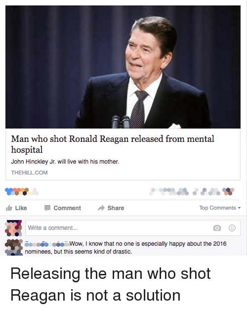 Motheres: Man who shot Ronald Reagan released from mental  hospital  John Hinckley Jr. will live with his mother.  THEHILL COM  Like Comment  Share  Top Comments  Write a comment...  iooooo Wow, I know that no one is especially happy about the 2016  nominees, but this seems kind of drastic. Releasing the man who shot Reagan is not a solution