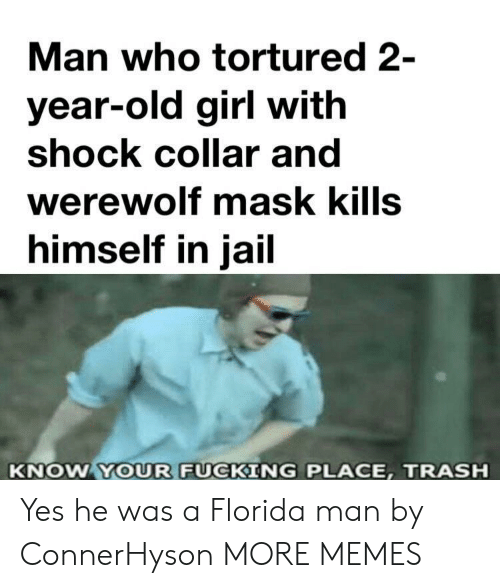 2 Year Old: Man who tortured 2-  year-old girl with  shock collar and  werewolf mask kills  himself in jail  KNOW YOUR FUCKING PLACE, TRASH Yes he was a Florida man by ConnerHyson MORE MEMES