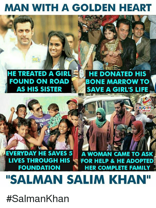 "Family, Girls, and Heart: MAN WITH A GOLDEN HEART  HE TREATED A GIRLHE DONATED HIS  FOUND ON ROAD  AS HIS SISTER  BONE MARROW TO  SAVE A GIRL'S LIFIE  AUGHING  EVERYDAY HE SAVES 5 A WOMAN CAME TO ASK  LIVES THROUGH HIS FOR HELP &HE ADOPTED  FOUNDATION HER COMPLETE FAMILY  ""SALMAN SALIM KHAN"" #SalmanKhan"
