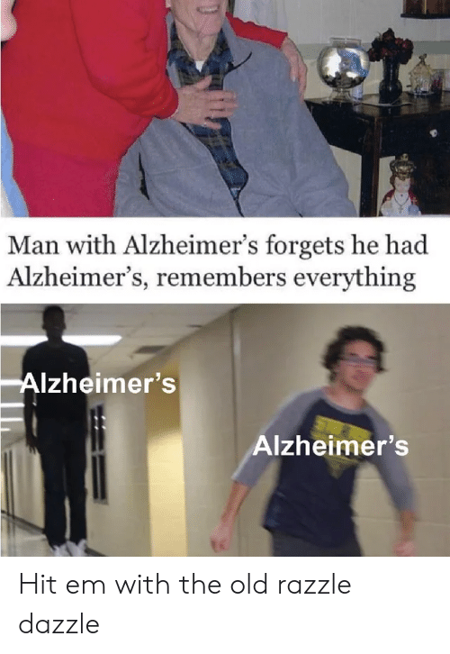 Forgets: Man with Alzheimer's forgets he had  Alzheimer's, remembers everything  Alzheimer's  Alzheimer's Hit em with the old razzle dazzle