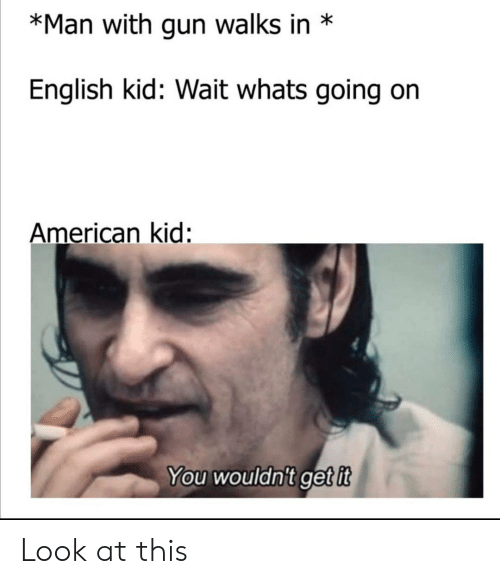 in english: *Man with gun walks in  English kid: Wait whats going  American kid:  You wouldn't get it Look at this