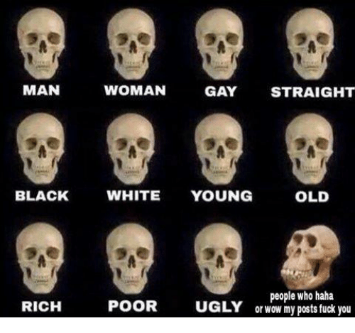 Fuck You, Old People, and Dank Memes: MAN  WOMAN  GAY  STRAIGHT  BLACK  WHITE  YOUNG  OLD  people who haha  POOR  UGLY or wow my posts fuck you  RICH