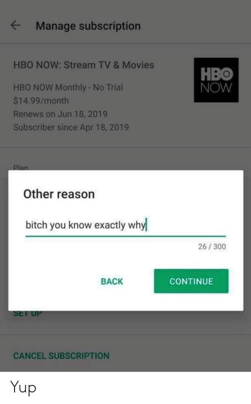 HBO: Manage subscription  HBO NOW: Stream TV & Movies  HBO  NOW  HBO NOW Monthly - No Trial  $14.99/month  Renews on Jun 18, 2019  Subscriber since Apr 18, 2019  Plan  Other reason  bitch you know exactly why  26/300  BACK  CONTINUE  SET UP  CANCEL SUBSCRIPTION Yup