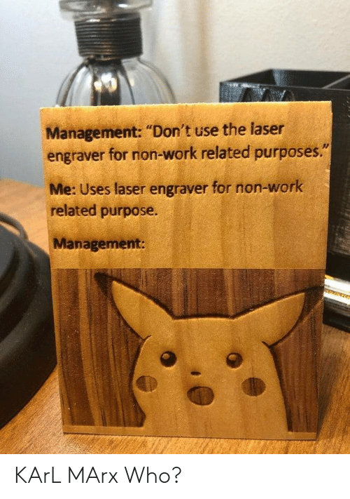 "Karl: Management: ""Don't use the laser  engraver for non-work related purposes.""  Me: Uses laser engraver for non-work  related purpose.  Management: KArL MArx Who?"