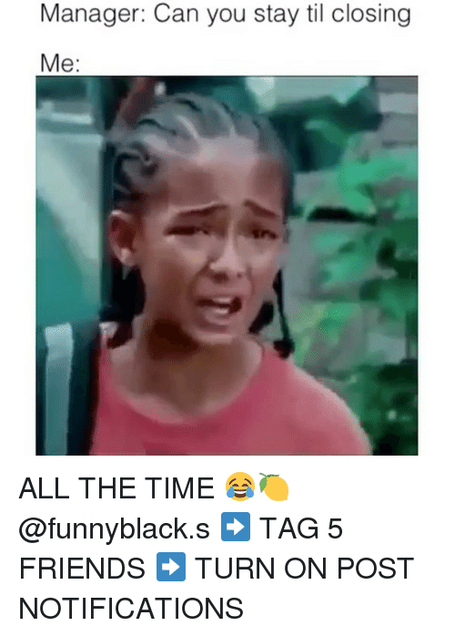 Friends, Time, and Dank Memes: Manager: Can you stay til closing  Me: ALL THE TIME 😂🍋 @funnyblack.s ➡️ TAG 5 FRIENDS ➡️ TURN ON POST NOTIFICATIONS