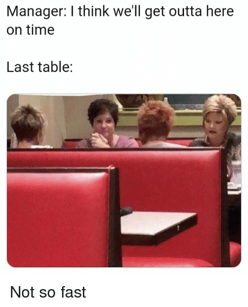 get outta here: Manager: I think we'll get outta here  on time  Last table: Not so fast