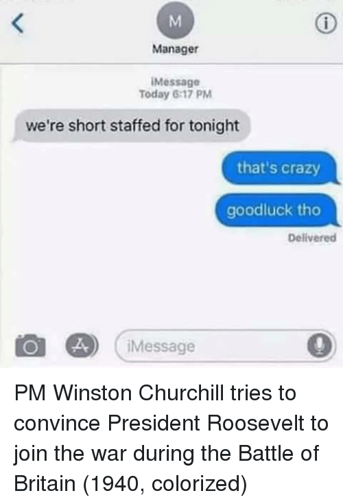 Winston Churchill: Manager  Message  Today 6:17 PM  we're short staffed for tonight  that's crazy  goodluck tho  Delivered  Message PM Winston Churchill tries to convince President Roosevelt to join the war during the Battle of Britain (1940, colorized)
