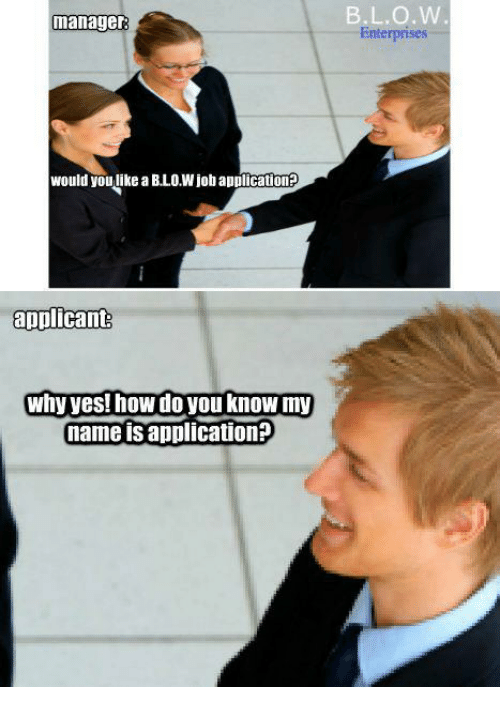 Blowjob, Memes, and Enterprise: manager  would  you like a BLOWjob applicationFo  applicant  Why yes! hoWdo you know my  name is application?  L.O.W  Enterprises