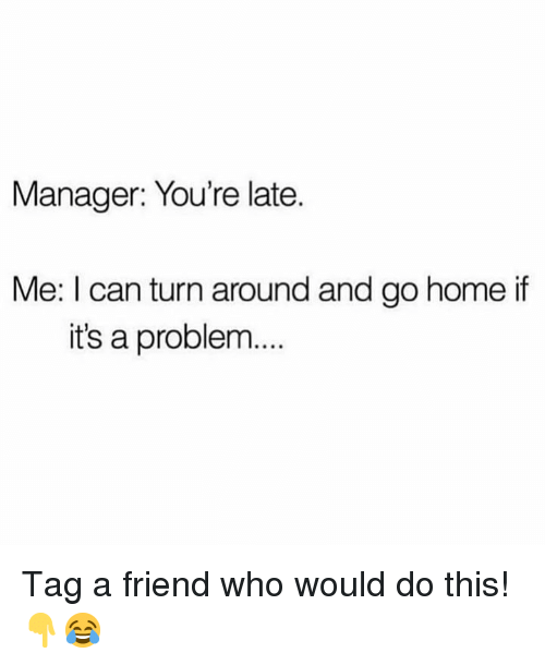 Youre Late: Manager: You're late.  Me: I can turn around and go home if  it's a problem... Tag a friend who would do this!👇😂