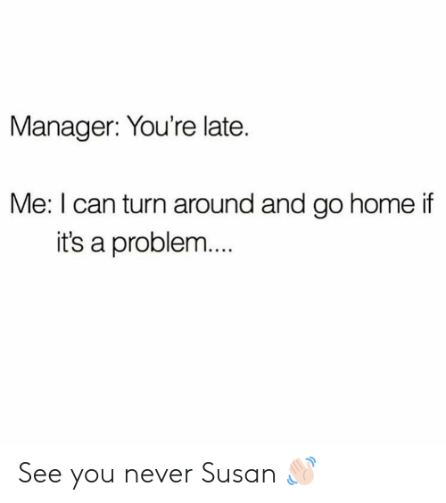 Girl Memes: Manager: You're late.  Me: I can turn around and go home if  it's a problem  .. See you never Susan 👋🏻