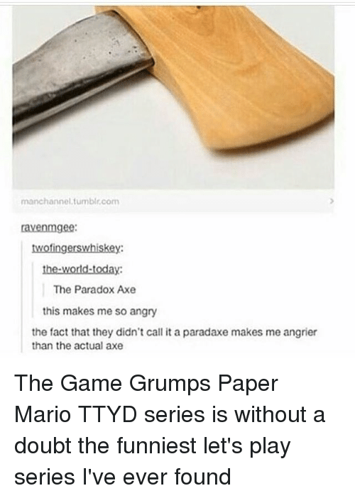 ravenous: manchannel,tumblr,com  raven mgee:  twofingerswhiskey  the world-today:  The Paradox Axe  this makes me so angry  the fact that they didn't call it a paradaxe makes me angrier  than the actual axe The Game Grumps Paper Mario TTYD series is without a doubt the funniest let's play series I've ever found