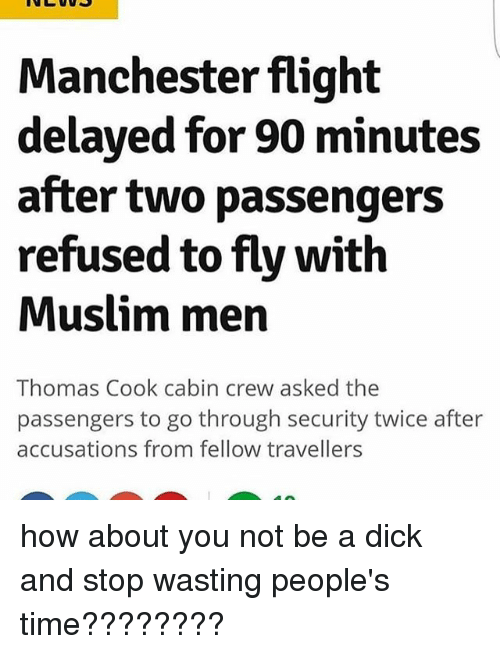 Flight Delayed: Manchester flight  delayed for 90 minutes  after two passengers  refused to flywith  Muslim men  Thomas Cook cabin crew asked the  passengers to go through security twice after  accusations from fellow travellers how about you not be a dick and stop wasting people's time????????
