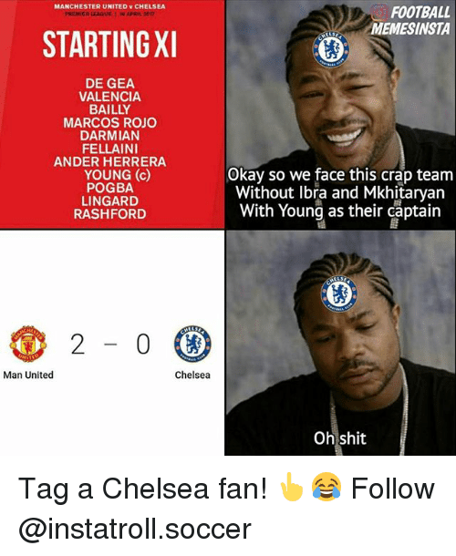 Fords: MANCHESTER UNITED CHELSEA  STARTINGXI  DE GEA  VALENCIA.  BAILLY  MARCOS ROJO  DARMIAN  FELLAINI  ANDER HERRERA  YOUNG (c)  POGBA  LINGARD  RASH FORD  2  0  Man United  Chelsea  FOOTBALL  INSTA  Okay so we face this crap team  Without Ibra and Mkhitaryan  With Young as their captain  Oh shit Tag a Chelsea fan! 👆😂 Follow @instatroll.soccer