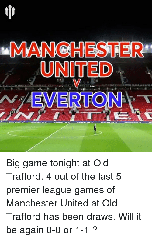 premier-league-games: MANCHESTER  UNITED  N EMERTON  TT Big game tonight at Old Trafford. 4 out of the last 5 premier league games of Manchester United at Old Trafford has been draws. Will it be again 0-0 or 1-1 ?