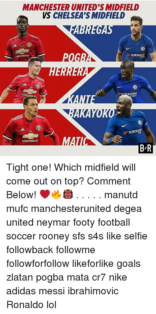 Adidas, Football, and Goals: MANCHESTER UNITED'S MIDFIELD  VS CHELSEA'S MIDFIELD  EVROLET  YOKOHAMA  TYRE  HAMA  RES  CHEVROLET  B R Tight one! Which midfield will come out on top? Comment Below! ❤️🔥👹 . . . . . manutd mufc manchesterunited degea united neymar footy football soccer rooney sfs s4s like selfie followback followme followforfollow likeforlike goals zlatan pogba mata cr7 nike adidas messi ibrahimovic Ronaldo lol
