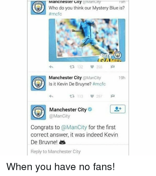 Memes, Blue, and Indeed: @Mancity  Tyn-  Who do you think our Mystery Blue is?  #mcfc  わ  132  398  19h  Manchester City @ManCity  Is it Kevin De Bruyne? #mcfc  わ  113  287  Manchester City  @ManCity  Congrats to @ManCity for the first  correct answer, it was indeed Kevin  De Bruyne!  Reply to Manchester City When you have no fans!