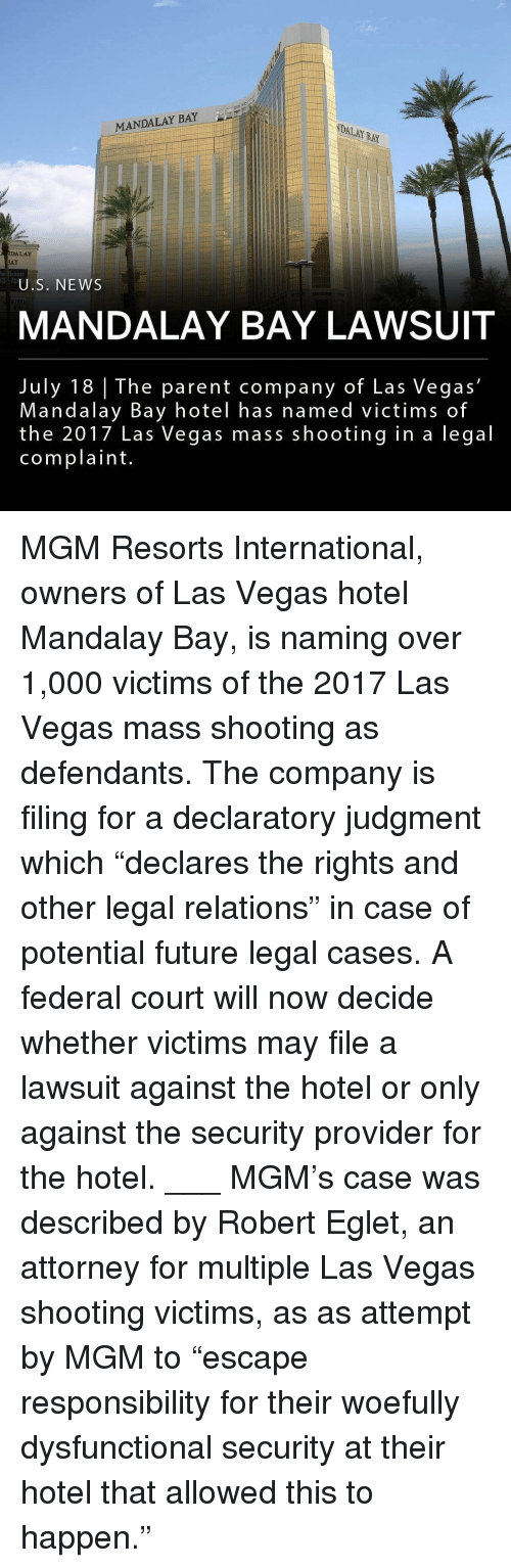 "Future, Memes, and News: MANDALAY BAY  DALAY BAY  DALAY  AY  Rickets  375  U.S. NEWS  MANDALAY BAY LAWSUIT  July 18 | The parent company of Las Vegas'  Mandalay Bay hotel has named victims of  the 2017 Las Vegas mass shooting in a legal  complaint MGM Resorts International, owners of Las Vegas hotel Mandalay Bay, is naming over 1,000 victims of the 2017 Las Vegas mass shooting as defendants. The company is filing for a declaratory judgment which ""declares the rights and other legal relations"" in case of potential future legal cases. A federal court will now decide whether victims may file a lawsuit against the hotel or only against the security provider for the hotel. ___ MGM's case was described by Robert Eglet, an attorney for multiple Las Vegas shooting victims, as as attempt by MGM to ""escape responsibility for their woefully dysfunctional security at their hotel that allowed this to happen."""