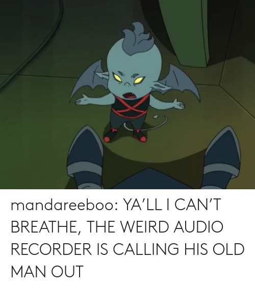 Cant Breathe: mandareeboo:  YA'LL I CAN'T BREATHE, THE WEIRD AUDIO RECORDER IS CALLING HIS OLD MAN OUT