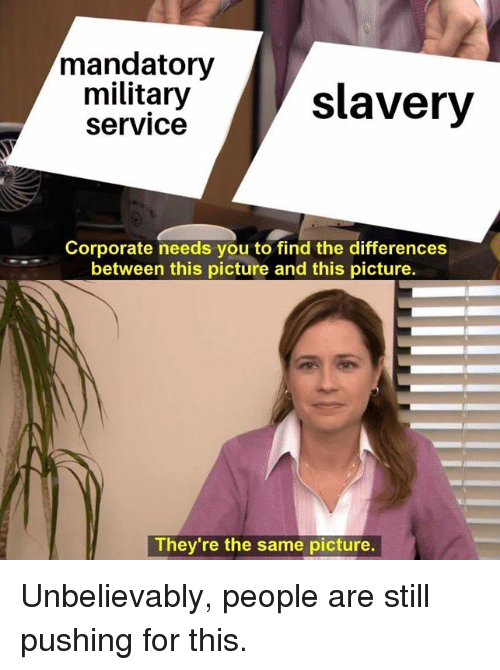 Memes, Military, and 🤖: mandatory  military  service  slavery  Corporate needs you to find the differences  between this picture and this picture.  They're the same picture. Unbelievably, people are still pushing for this.