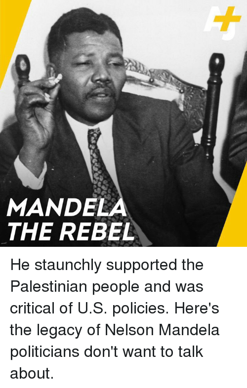 palestinian: MANDELA  THE REBEL He staunchly supported the Palestinian people and was critical of U.S. policies. Here's the legacy of Nelson Mandela politicians don't want to talk about.