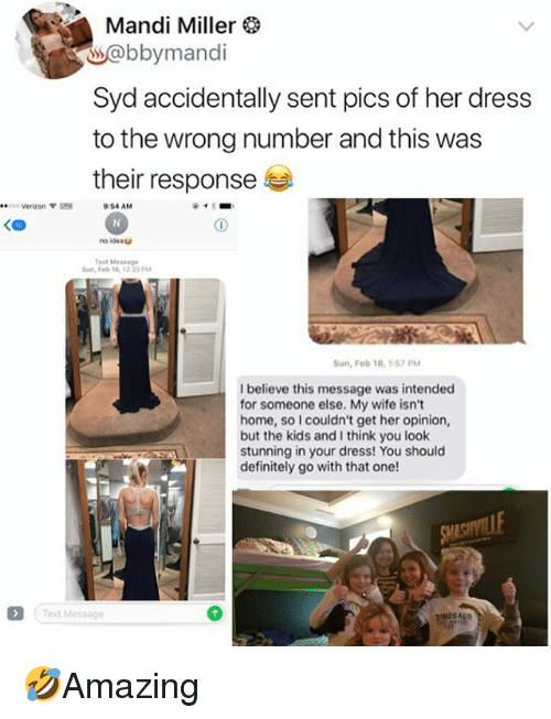 Definitely, Memes, and Verizon: Mandi Miller  s@bbymandi  Syd accidentally sent pics of her dress  to the wrong number and this was  their response  ee:  c Verizon  :54 AM  KCD  no ideat  Test Mes5  Sun, Feb 18,1233 PM  Sun, Fob 18, 157PM  I believe this message was intended  for someone else. My wife isnt  home, so I couldn't get her opinion,  but the kids and I think you loolk  stunning in your dress! You should  definitely go with that one!  Text Message 🤣Amazing