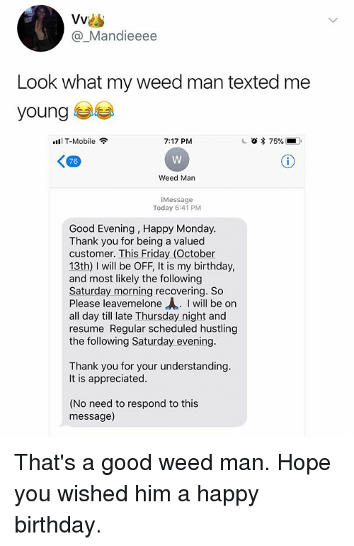 Birthday, Friday, and Funny: @_Mandieeee  Look what my weed man texted me  young  111 T-Mobile令  7:17 PM  76  Weed Man  iMessage  Today 6:41 PM  Good Evening, Happy Monday.  Thank you for being a valued  customer. This Friday (October  13th) I will be OFF, It is my birthday,  and most likely the following  Saturday morning recovering. So  Please leavemelone I will be on  all day till late Thursday night and  resume Regular scheduled hustling  the following Saturday evening  Thank you for your understanding.  It is appreciated  (No need to respond to this  message) That's a good weed man. Hope you wished him a happy birthday.