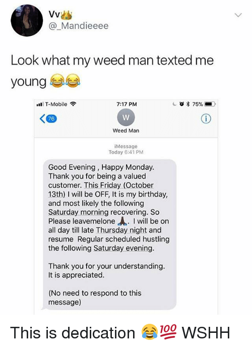 """Birthday, Friday, and Memes: @_Mandieeee  Look what my weed man texted me  young  T-Mobile  7:17 PM  <四  76  Weed Man  Message  Today 6:41 PM  Good Evening, Happy Monday  Thank vou for being a valued  customer. This Friday (October  13th) I will be OFF, It is my birthday,  and most likely the following  Saturday morning recovering. So  Please leavemelone """"A. I will be on  all day till late Thursday night and  resume Regular scheduled hustling  the following Saturday evening  Thank you for your understanding  It is appreciated  (No need to respond to this  message) This is dedication 😂💯 WSHH"""