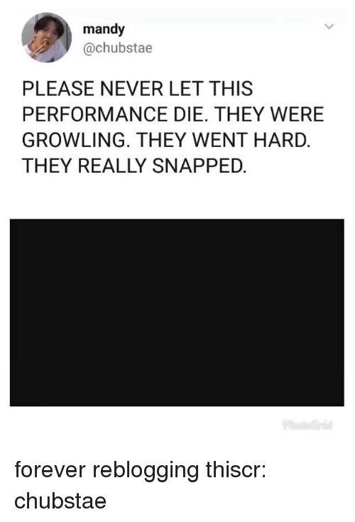 mandy: mandy  @chubstae  PLEASE NEVER LET THIS  PERFORMANCE DIE. THEY WERE  GROWLING. THEY WENT HARD.  THEY REALLY SNAPPED. forever reblogging thiscr: chubstae