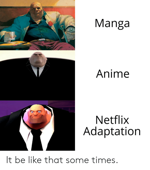 adaptation: Manga  Anime  Netflix  Adaptation It be like that some times.