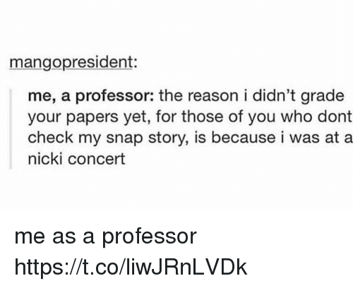 Reason, Snap, and Who: mangopresident:  me, a professor: the reason i didn't grade  your papers yet, for those of you who dont  check my snap story, is because i was at a  nicki concert me as a professor https://t.co/liwJRnLVDk