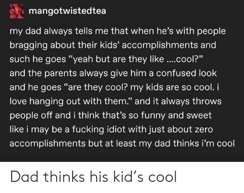 "Yeah But: mangotwistedtea  my dad always tells me that when he's with people  bragging about their kids' accomplishments and  such he goes ""yeah but are they like..cool?""  and the parents always give him a confused look  and he goes ""are they cool? my kids are so cool. i  love hanging out with them."" and it always throws  people off and i think that's so funny and sweet  like i may be a fucking idiot with just about zero  accomplishments but at least my dad thinks i'm cool Dad thinks his kid's cool"