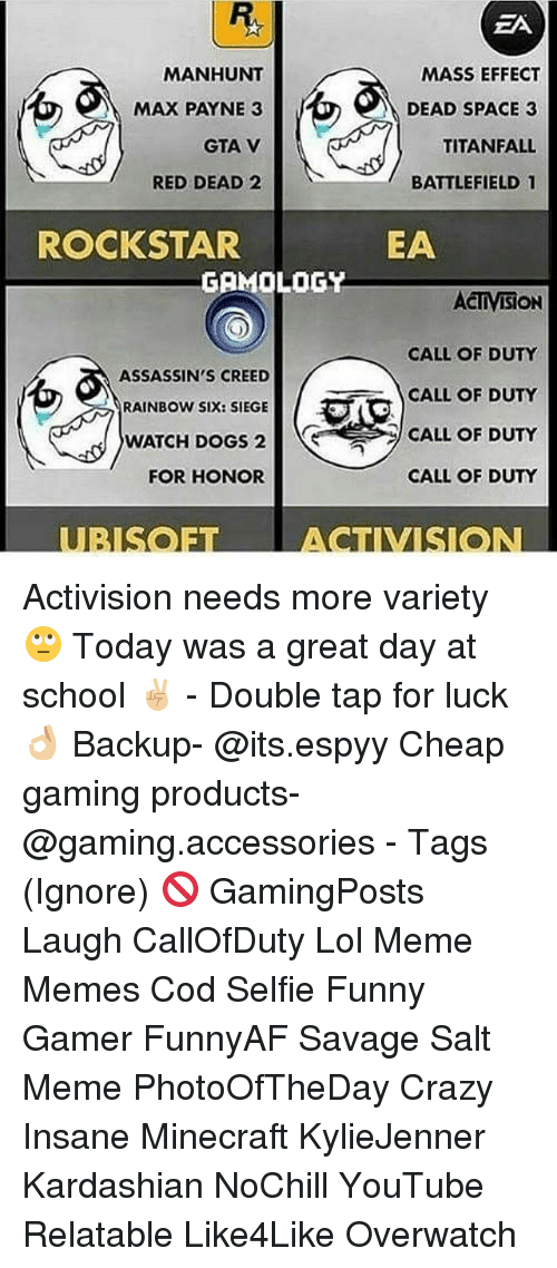 titanfall: MANHUNT  MAX PAYNE 3  GTA V  RED DEAD 2  ROCKSTAR  GAMOLOGY  ASSASSIN'S CREED  RAINBOW SIX: SIEGE  WATCH DOGS 2  FOR HONOR  EA  MASS EFFECT  DEAD SPACE 3  TITANFALL  BATTLEFIELD 1  EA  ACTIVISION  CALL OF DUTY  CALL OF DUTY  CALL OF DUTY  CALL OF DUTY Activision needs more variety 🙄 Today was a great day at school ✌🏼 - Double tap for luck 👌🏼 Backup- @its.espyy Cheap gaming products- @gaming.accessories - Tags (Ignore) 🚫 GamingPosts Laugh CallOfDuty Lol Meme Memes Cod Selfie Funny Gamer FunnyAF Savage Salt Meme PhotoOfTheDay Crazy Insane Minecraft KylieJenner Kardashian NoChill YouTube Relatable Like4Like Overwatch