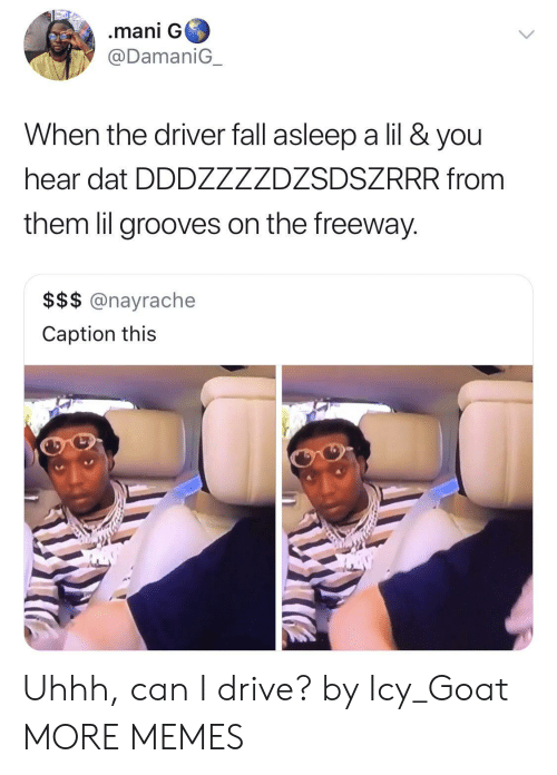 Drive By: .mani G  @DamaniG  When the driver fall asleep a lil & you  hear dat DDDZZZZDZSDSZRRR from  them lil grooves on the freeway.  $$$ @nayrache  Caption this Uhhh, can I drive? by Icy_Goat MORE MEMES