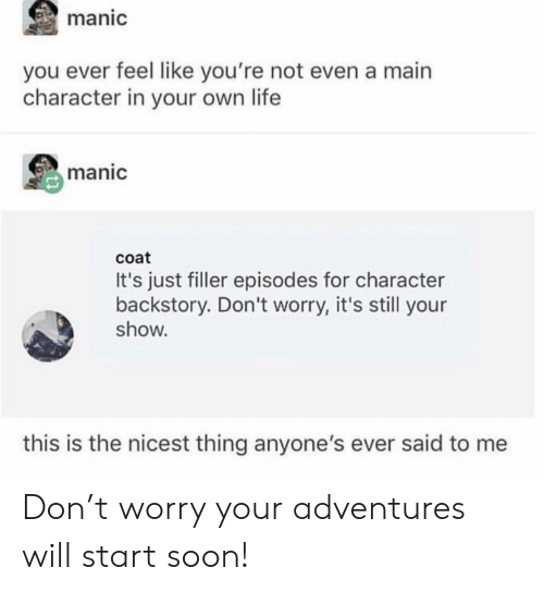 filler: manic  you ever feel like you're not even a main  character in your own life  manic  coat  It's just filler episodes for character  backstory. Don't worry, it's still your  show.  this is the nicest thing anyone's ever said to me Don't worry your adventures will start soon!