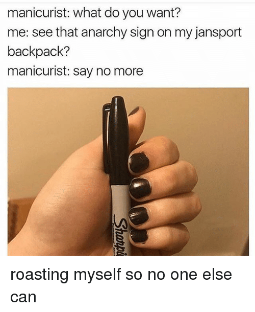 Memes, Say No More, and Anarchy: manicurist: what do you want?  me: see that anarchy sign on my jansport  backpack?  manicurist: say no more roasting myself so no one else can