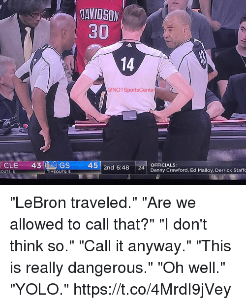 "YOLO: MANIISIN  30  NOT SportsCenter  CLE 43 GS  45  2nd 6:48 24  OFFICIALS:  OUTS: 5  TIMEOUTS: 5  Danny Crawford, Ed Malloy, Derrick Staffo ""LeBron traveled."" ""Are we allowed to call that?"" ""I don't think so."" ""Call it anyway."" ""This is really dangerous."" ""Oh well."" ""YOLO."" https://t.co/4MrdI9jVey"