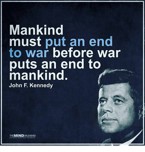 war puts an end to mankind Synopsis born on may 29, 1917, in brookline, massachusetts, john f kennedy served in both the us house of representatives and us senate before becoming the 35th president in 1961.